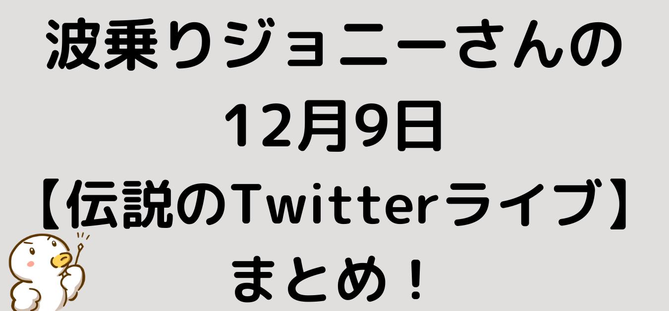 "<img src=""b20baa01480a07cf97043a21de2440a1.png"" alt=""波乗りジョニーさんの12月9日【伝説のTwitterライブ】まとめ"">"