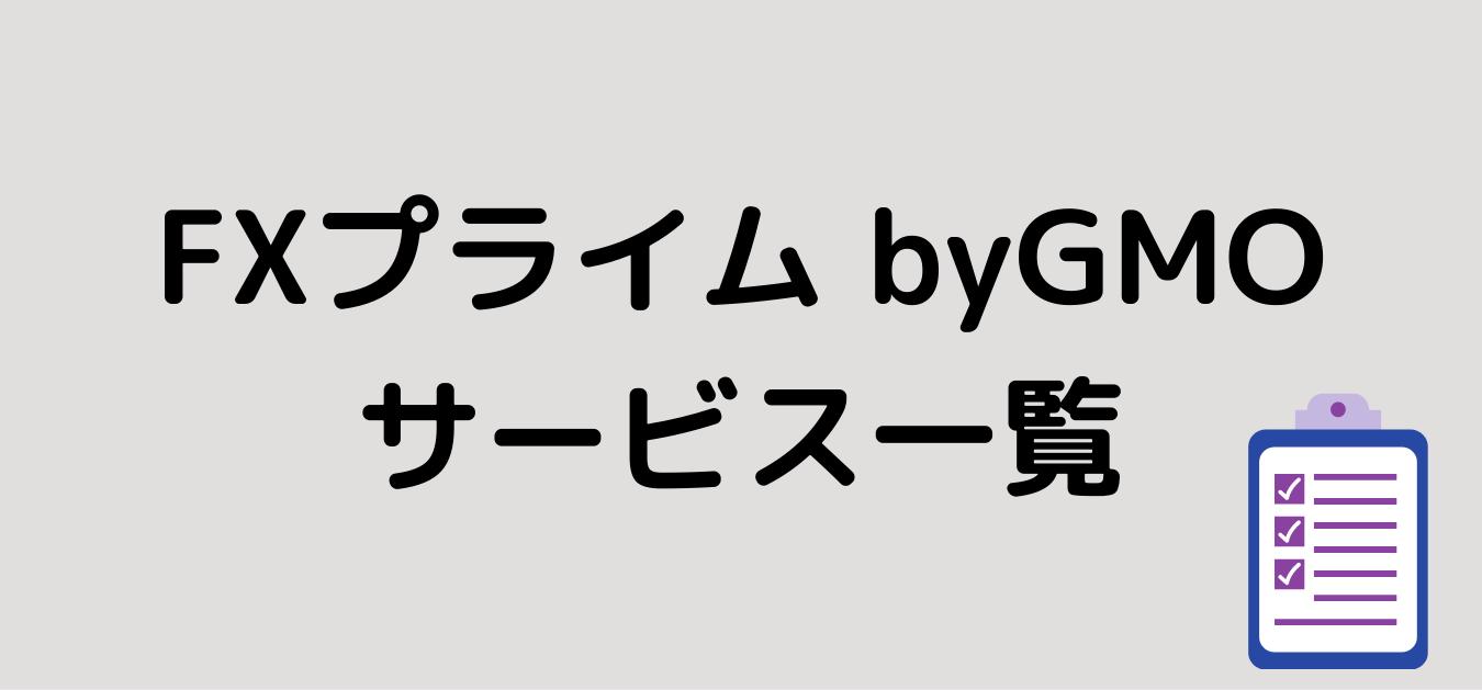"<img src=""3e9b66d36cd297b4849eab236aecec42.png"" alt=""FXプライム byGMO サービス一覧"">"